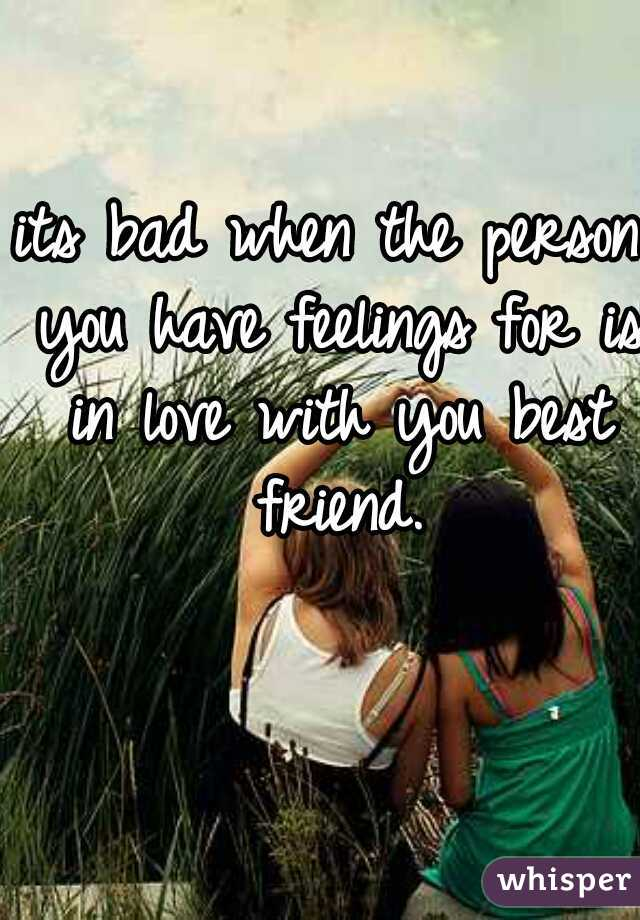 its bad when the person you have feelings for is in love with you best friend.