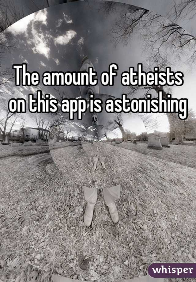 The amount of atheists on this app is astonishing