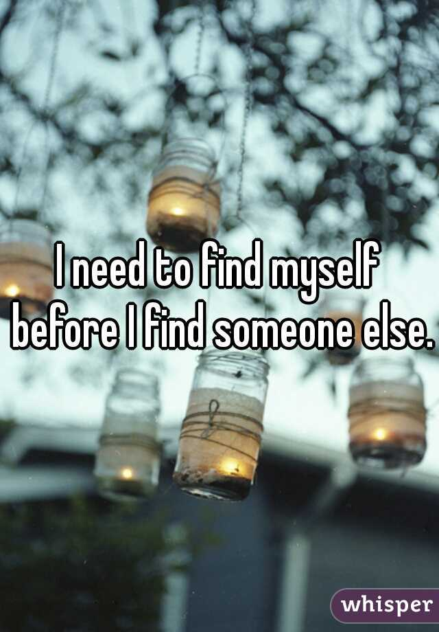 I need to find myself before I find someone else.