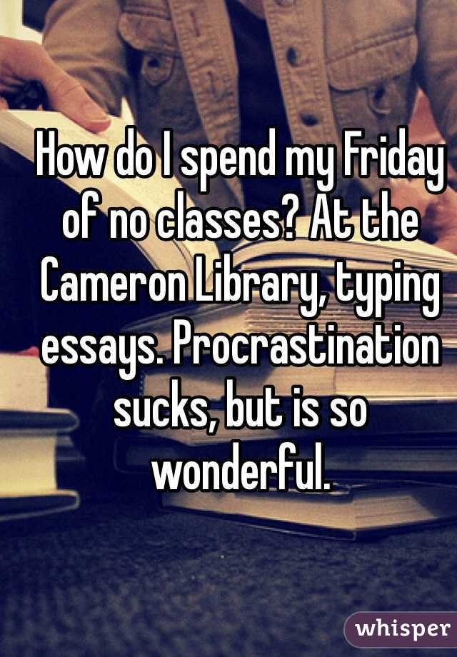 How do I spend my Friday of no classes? At the Cameron Library, typing essays. Procrastination sucks, but is so wonderful.