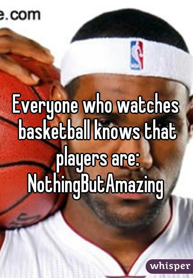 Everyone who watches basketball knows that players are: NothingButAmazing