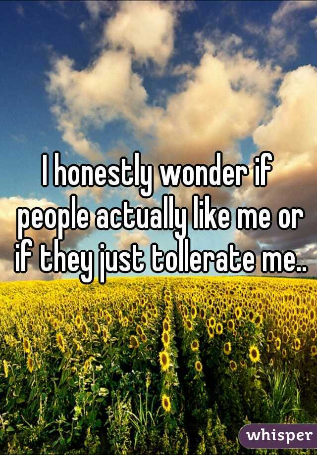 I honestly wonder if people actually like me or if they just tollerate me..