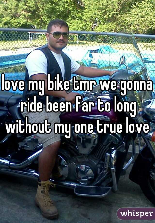 love my bike tmr we gonna ride been far to long without my one true love