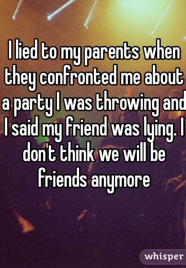 I lied to my parents when they confronted me about a party I was throwing and I said my friend was lying. I don't think we will be friends anymore