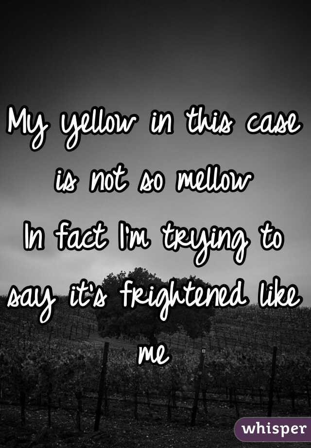 My yellow in this case is not so mellow In fact I'm trying to say it's frightened like me