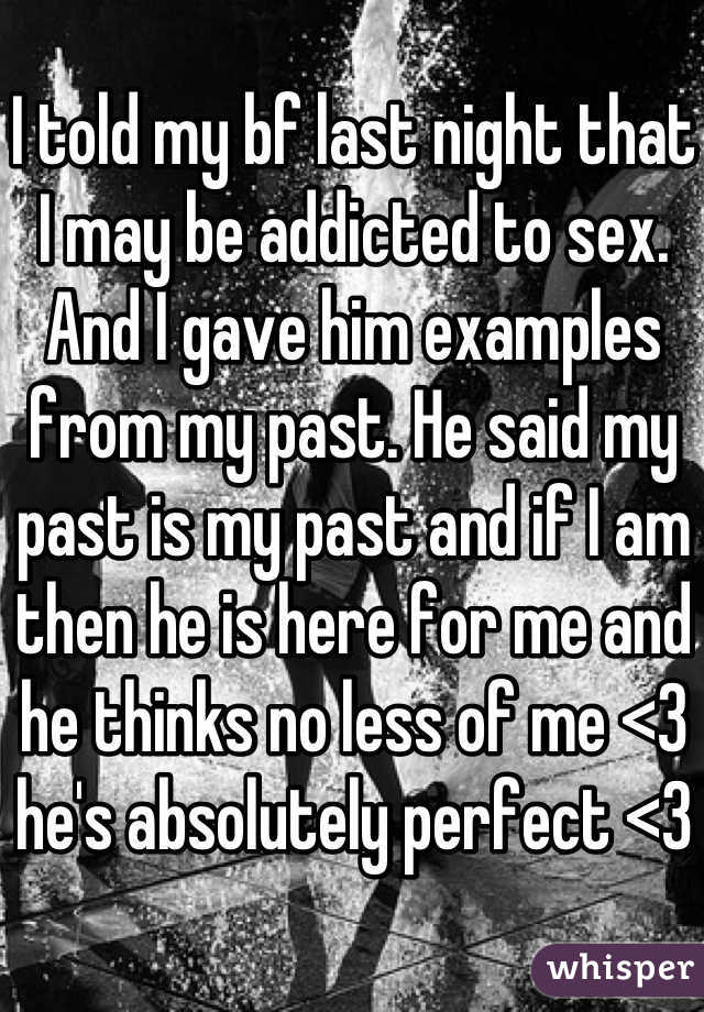I told my bf last night that I may be addicted to sex. And I gave him examples from my past. He said my past is my past and if I am then he is here for me and he thinks no less of me <3 he's absolutely perfect <3