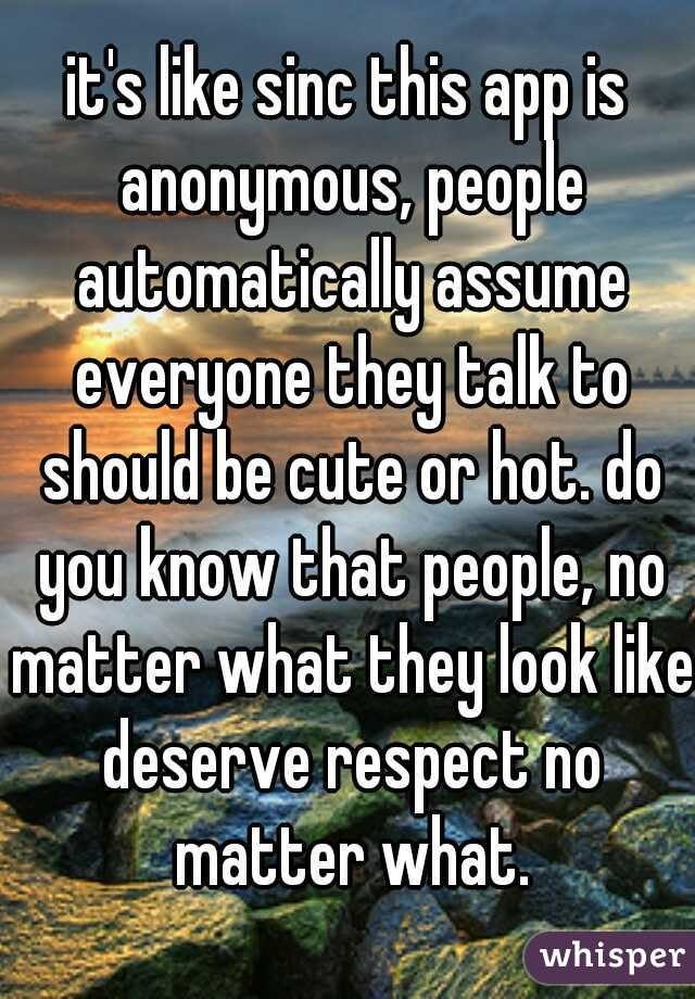 it's like sinc this app is anonymous, people automatically assume everyone they talk to should be cute or hot. do you know that people, no matter what they look like deserve respect no matter what.