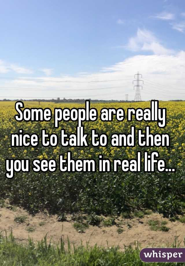 Some people are really nice to talk to and then you see them in real life...
