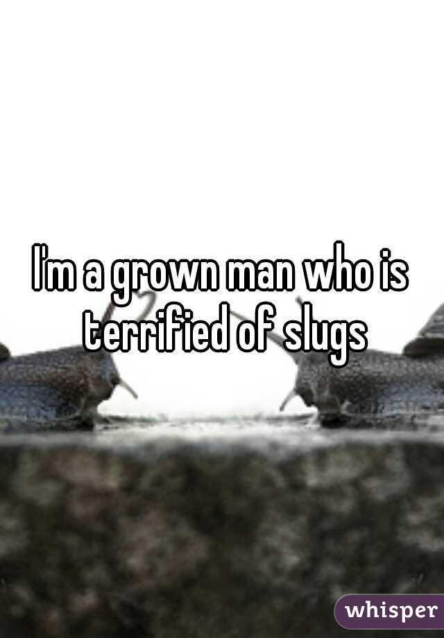 I'm a grown man who is terrified of slugs