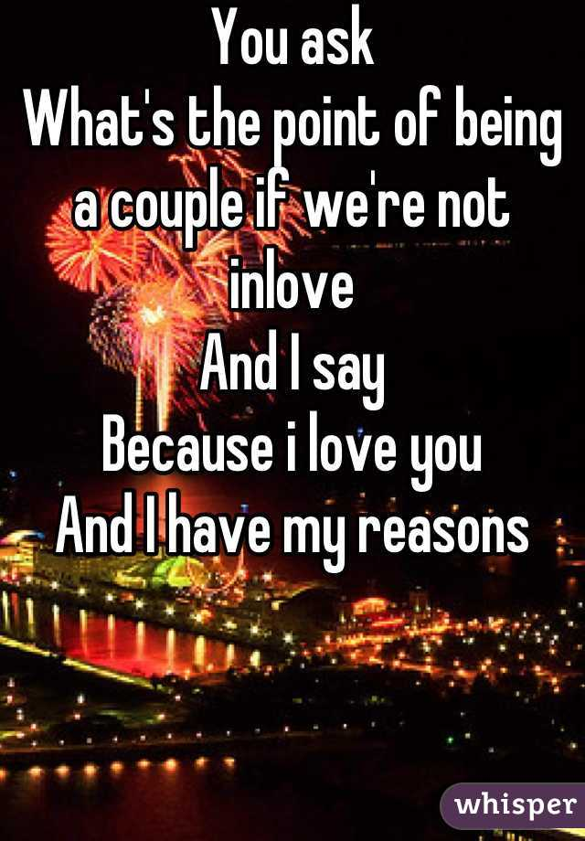 You ask What's the point of being a couple if we're not inlove And I say Because i love you And I have my reasons