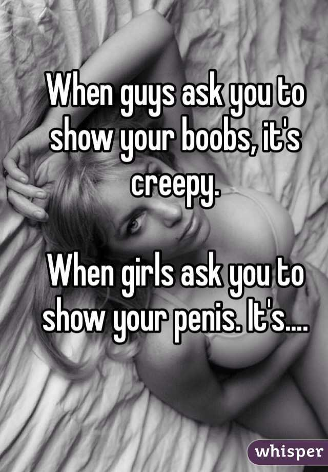 When guys ask you to show your boobs, it's creepy.  When girls ask you to show your penis. It's....