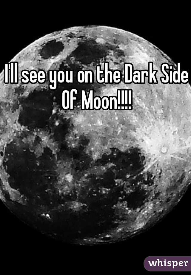 I'll see you on the Dark Side Of Moon!!!!