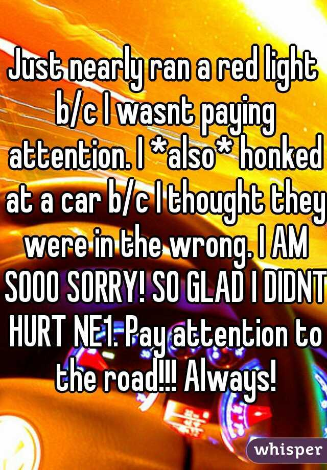 Just nearly ran a red light b/c I wasnt paying attention. I *also* honked at a car b/c I thought they were in the wrong. I AM SOOO SORRY! SO GLAD I DIDNT HURT NE1. Pay attention to the road!!! Always!