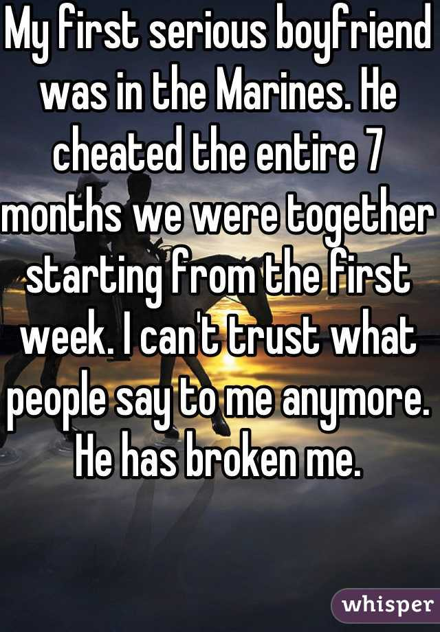 My first serious boyfriend was in the Marines. He cheated the entire 7 months we were together starting from the first week. I can't trust what people say to me anymore. He has broken me.
