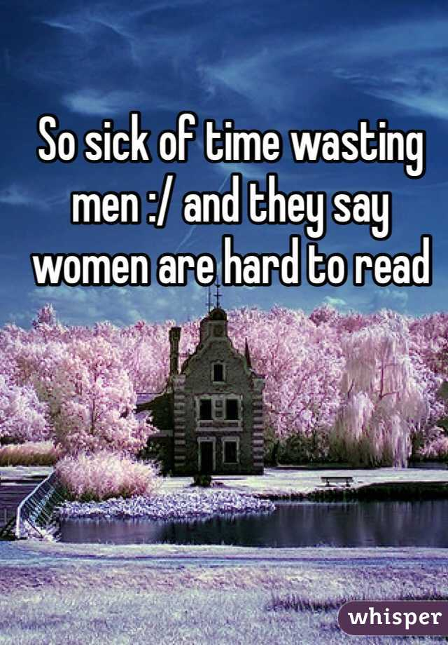 So sick of time wasting men :/ and they say women are hard to read
