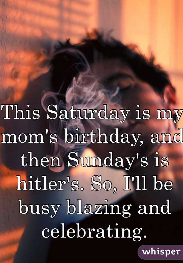 This Saturday is my mom's birthday, and then Sunday's is hitler's. So, I'll be busy blazing and celebrating.