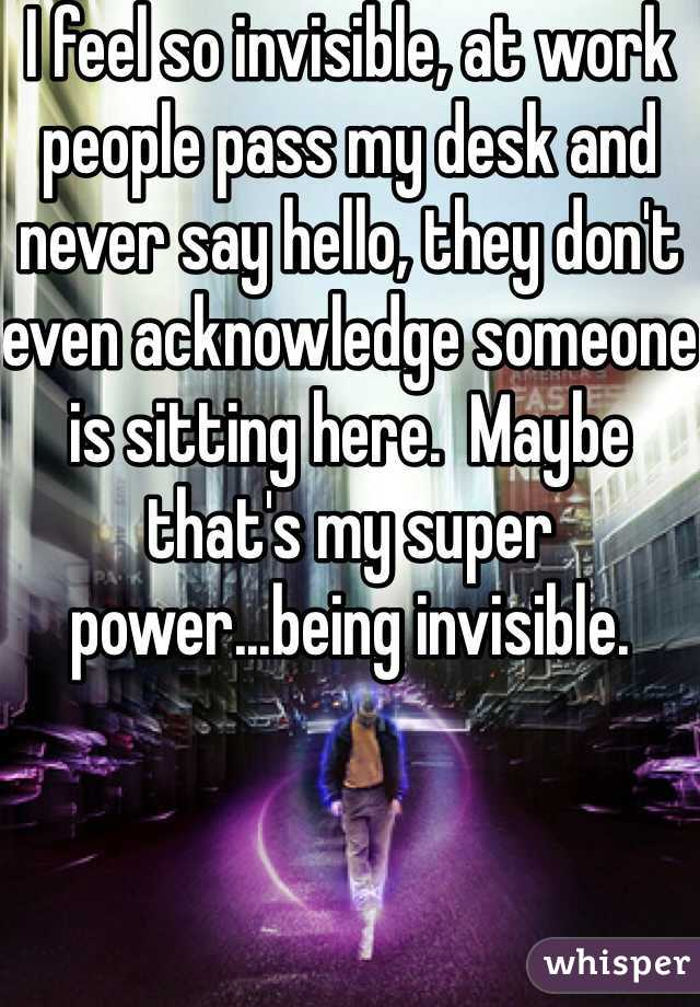 I feel so invisible, at work people pass my desk and never say hello, they don't even acknowledge someone is sitting here.  Maybe that's my super power...being invisible.