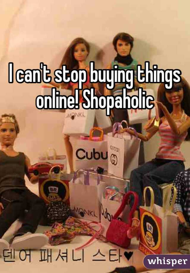I can't stop buying things online! Shopaholic