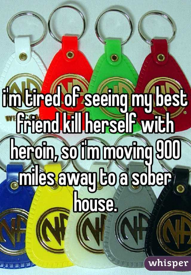 i'm tired of seeing my best friend kill herself with heroin, so i'm moving 900 miles away to a sober house.