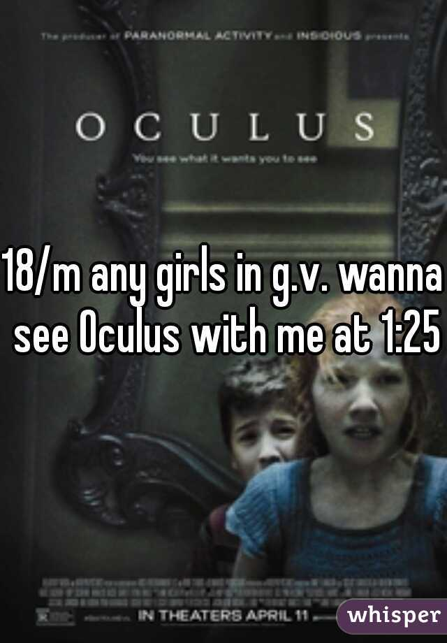 18/m any girls in g.v. wanna see Oculus with me at 1:25?