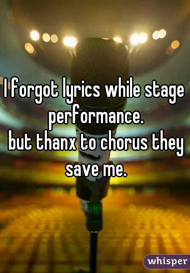 I forgot lyrics while stage performance.  but thanx to chorus they save me.