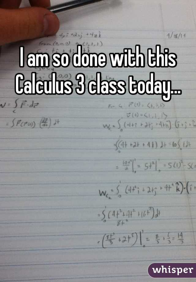 I am so done with this Calculus 3 class today...