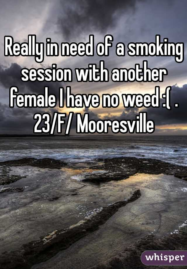 Really in need of a smoking session with another female I have no weed :( . 23/F/ Mooresville