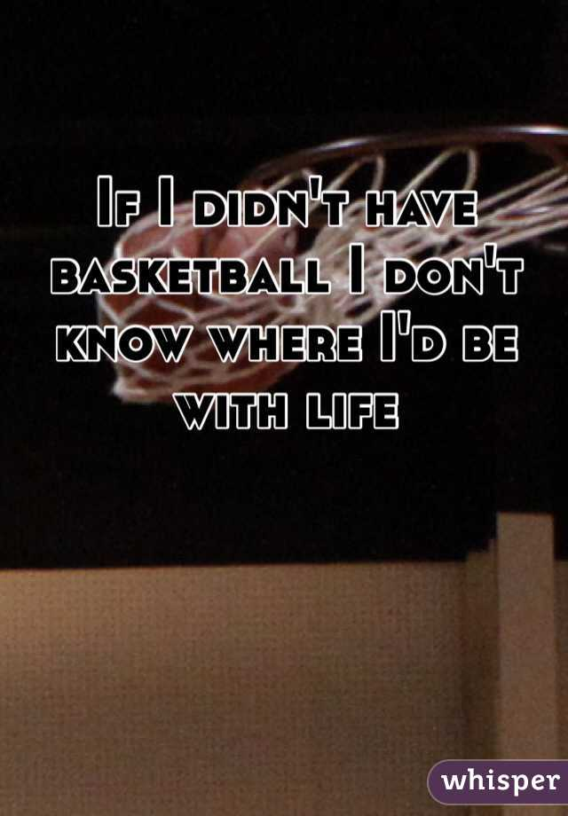 If I didn't have basketball I don't know where I'd be with life