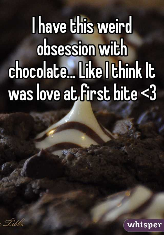 I have this weird obsession with chocolate... Like I think It was love at first bite <3