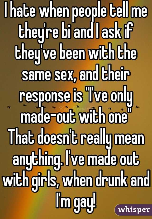 """I hate when people tell me they're bi and I ask if they've been with the same sex, and their response is """"I've only made-out with one"""" That doesn't really mean anything. I've made out with girls, when drunk and I'm gay!"""