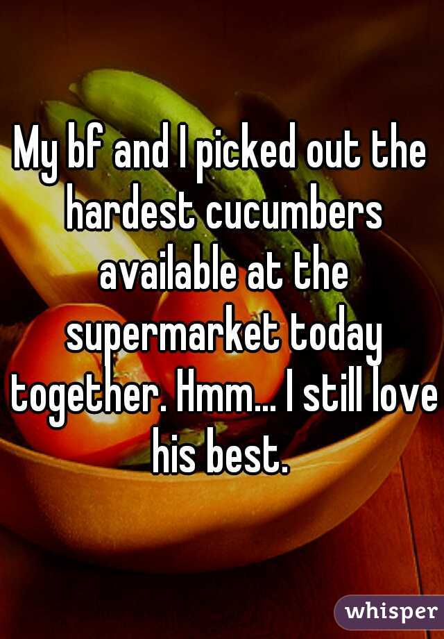 My bf and I picked out the hardest cucumbers available at the supermarket today together. Hmm... I still love his best.
