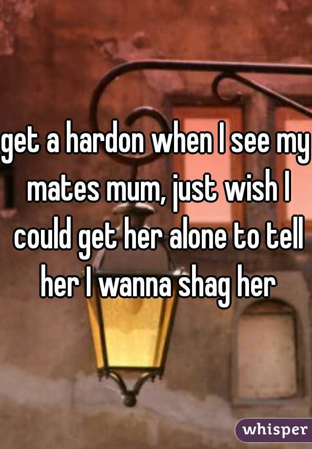 get a hardon when I see my mates mum, just wish I could get her alone to tell her I wanna shag her
