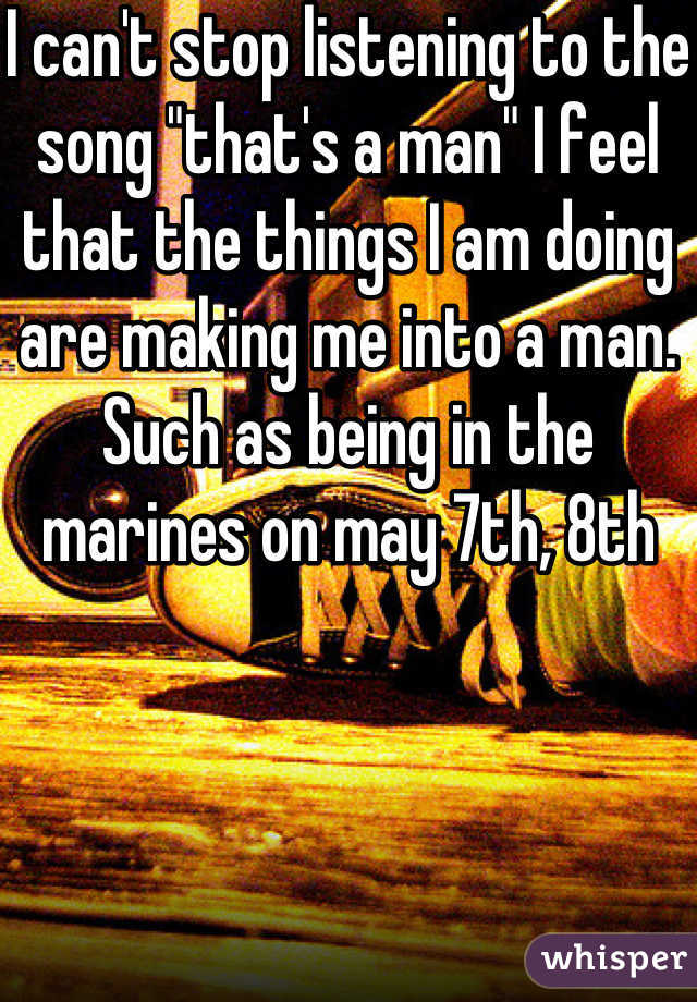 """I can't stop listening to the song """"that's a man"""" I feel that the things I am doing are making me into a man. Such as being in the marines on may 7th, 8th"""