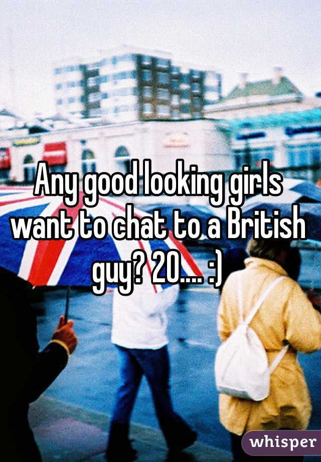 Any good looking girls want to chat to a British guy? 20.... :)