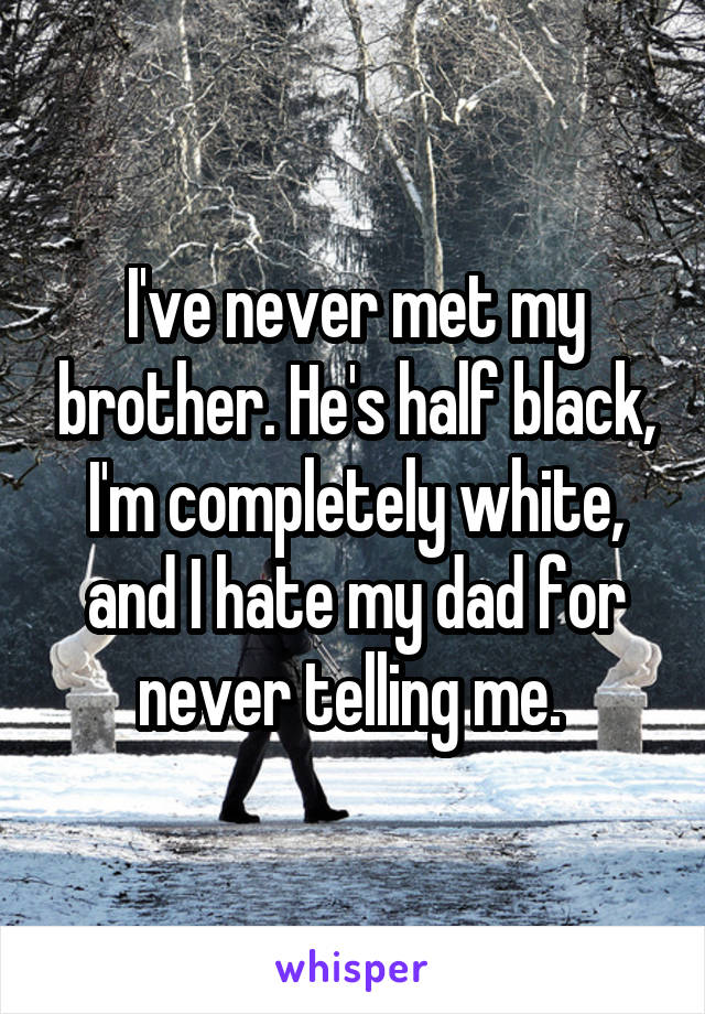 I've never met my brother. He's half black, I'm completely white, and I hate my dad for never telling me.