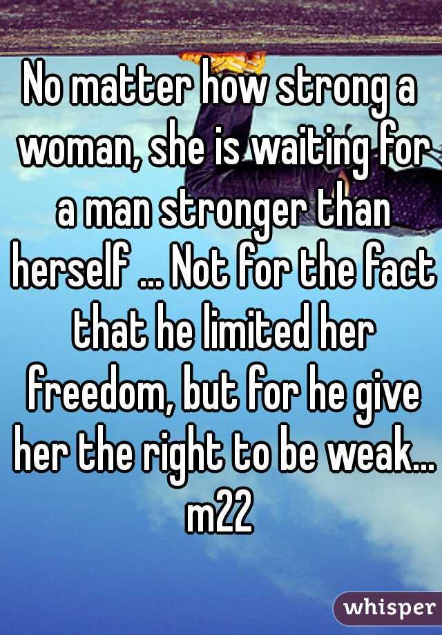 No matter how strong a woman, she is waiting for a man stronger than herself ... Not for the fact that he limited her freedom, but for he give her the right to be weak... m22