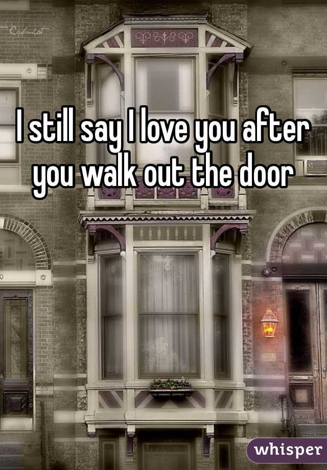 I still say I love you after you walk out the door