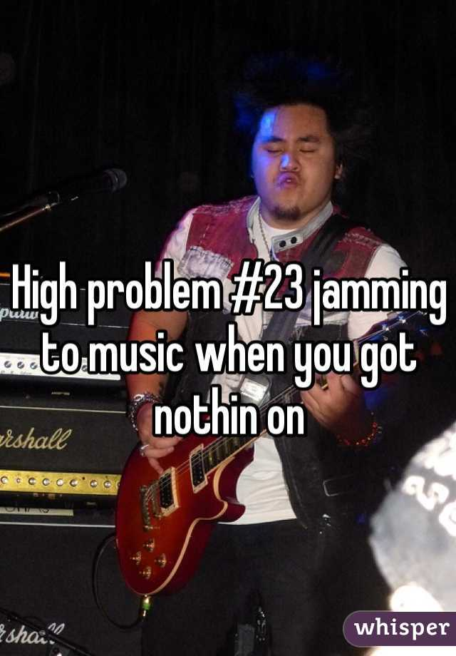 High problem #23 jamming to music when you got nothin on