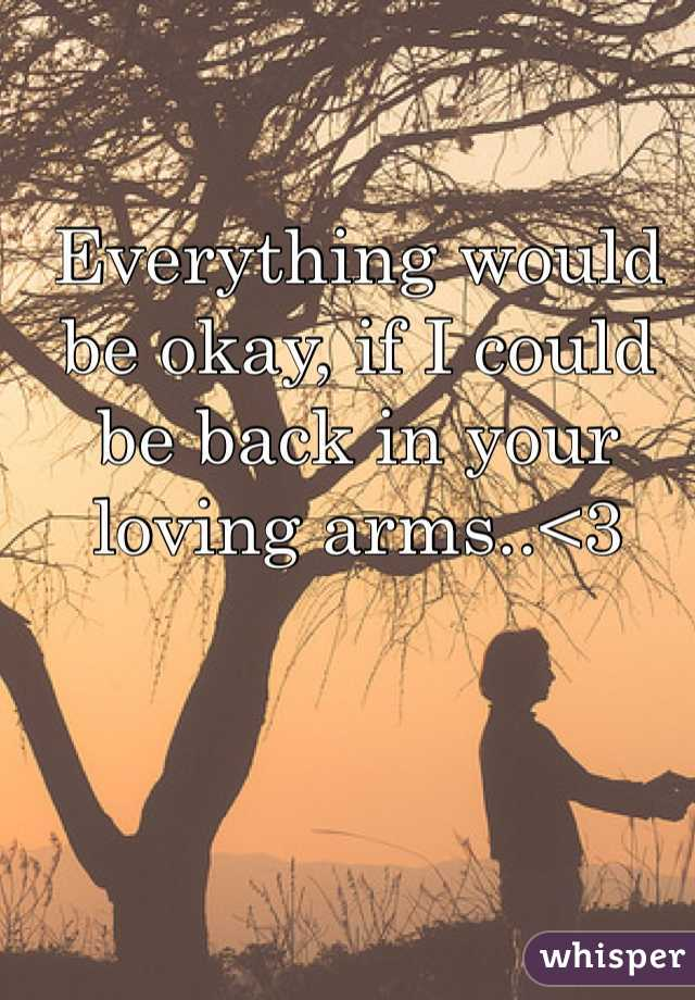 Everything would be okay, if I could be back in your loving arms..<3