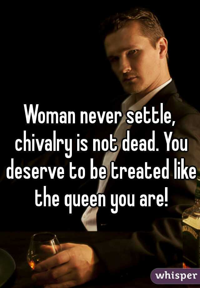 Woman never settle, chivalry is not dead. You deserve to be treated like the queen you are!