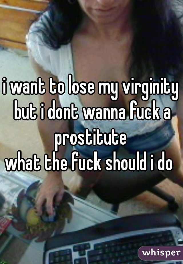 i want to lose my virginity but i dont wanna fuck a prostitute  what the fuck should i do