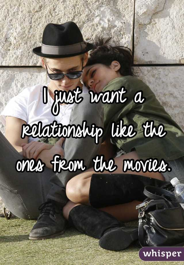 I just want a relationship like the ones from the movies.