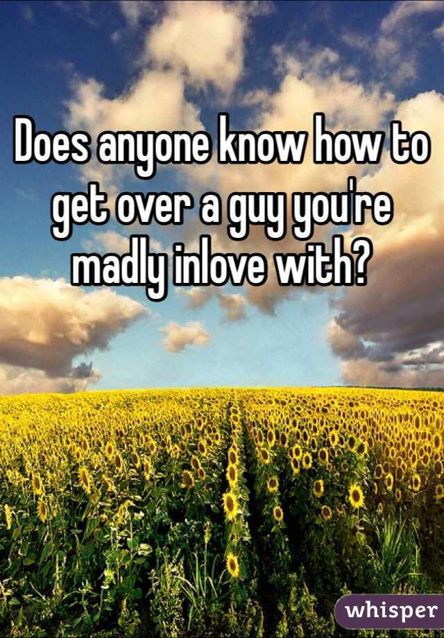Does anyone know how to get over a guy you're madly inlove with?
