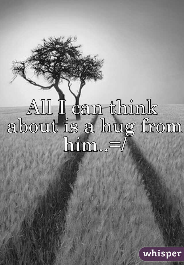 All I can think about is a hug from him..=/