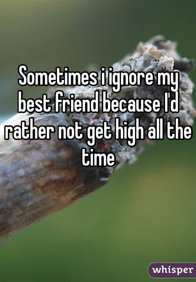 Sometimes i ignore my best friend because I'd rather not get high all the time
