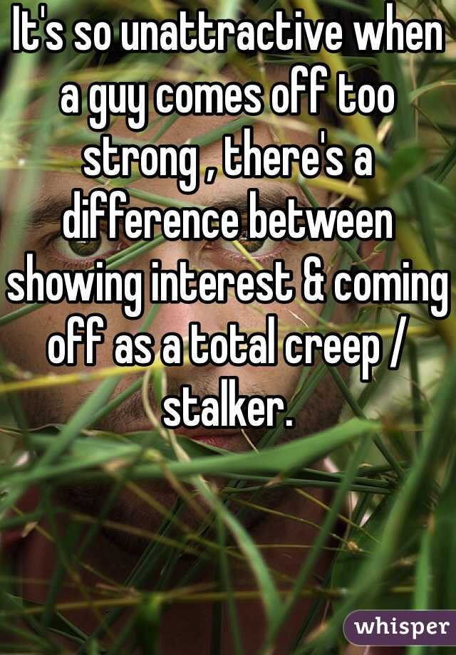 It's so unattractive when a guy comes off too strong , there's a difference between showing interest & coming off as a total creep /stalker.