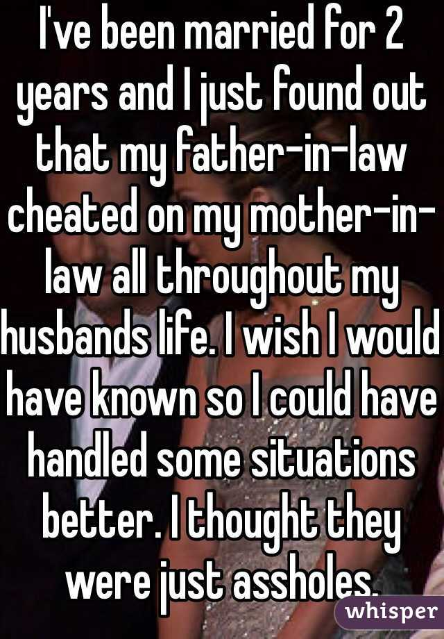 I've been married for 2 years and I just found out that my father-in-law cheated on my mother-in-law all throughout my husbands life. I wish I would have known so I could have handled some situations better. I thought they were just assholes.