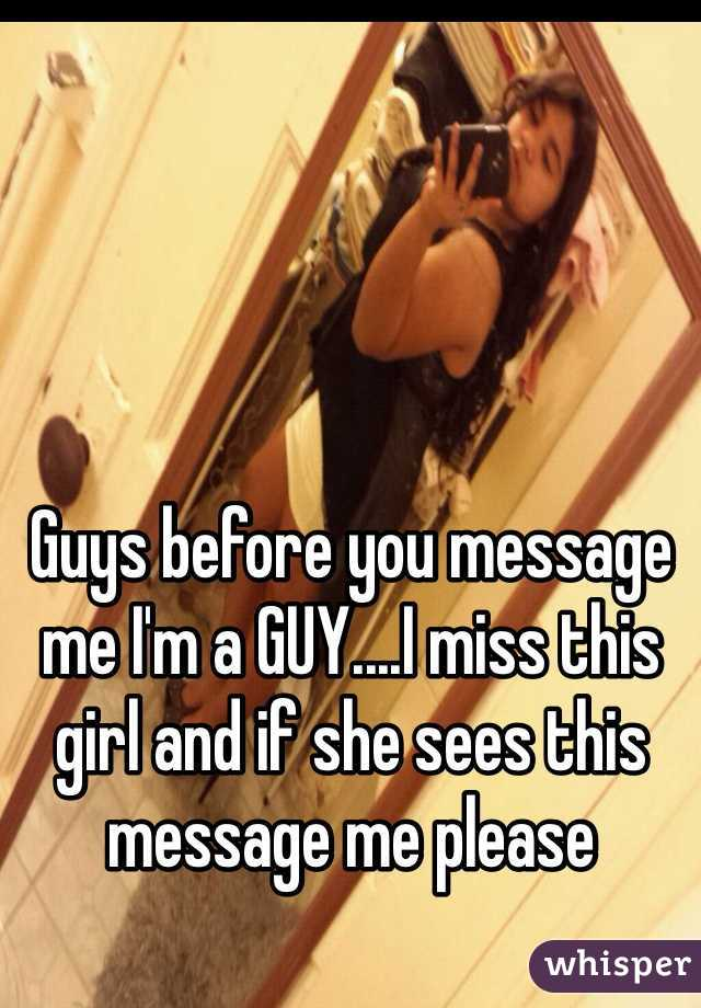 Guys before you message me I'm a GUY....I miss this girl and if she sees this message me please