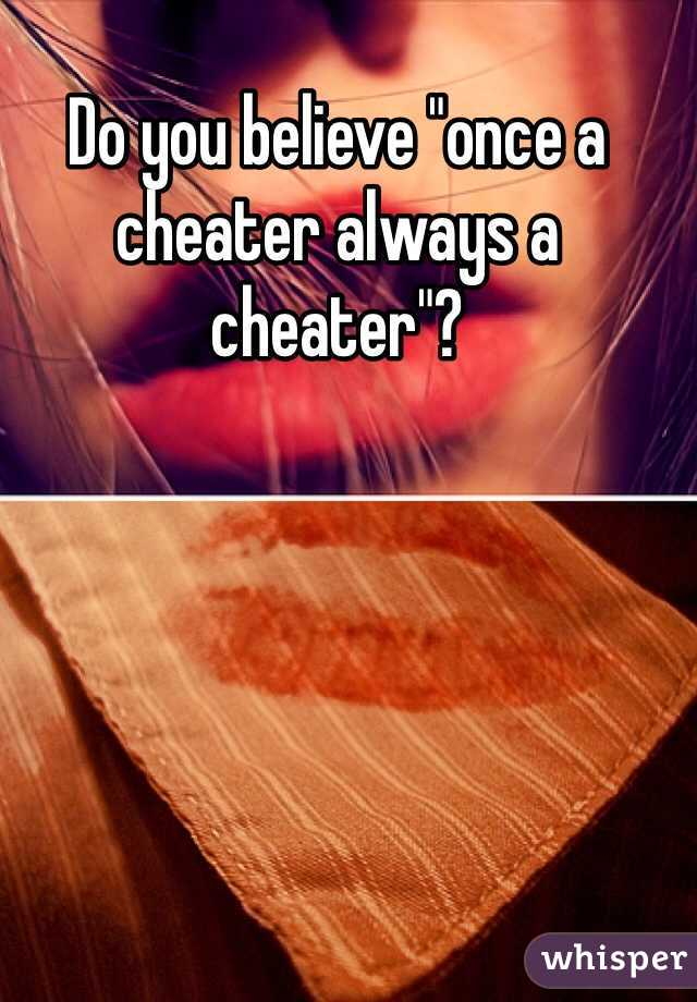 """Do you believe """"once a cheater always a cheater""""?"""
