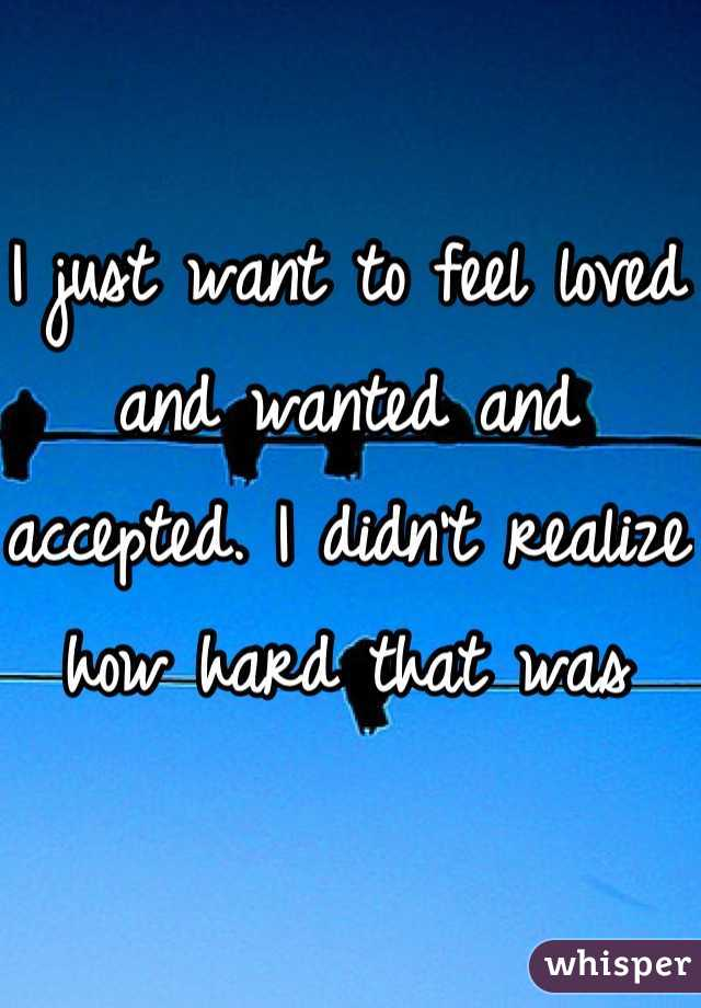 I just want to feel loved and wanted and accepted. I didn't realize how hard that was